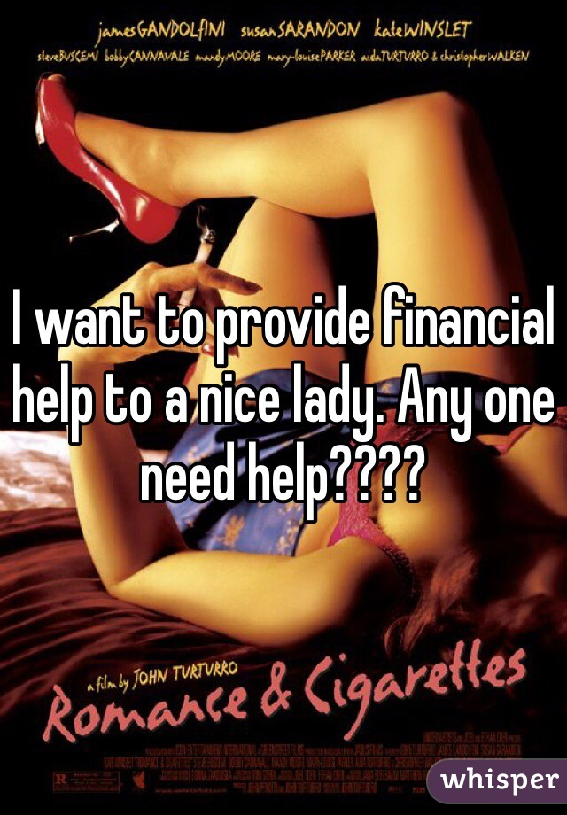 I want to provide financial help to a nice lady. Any one need help????