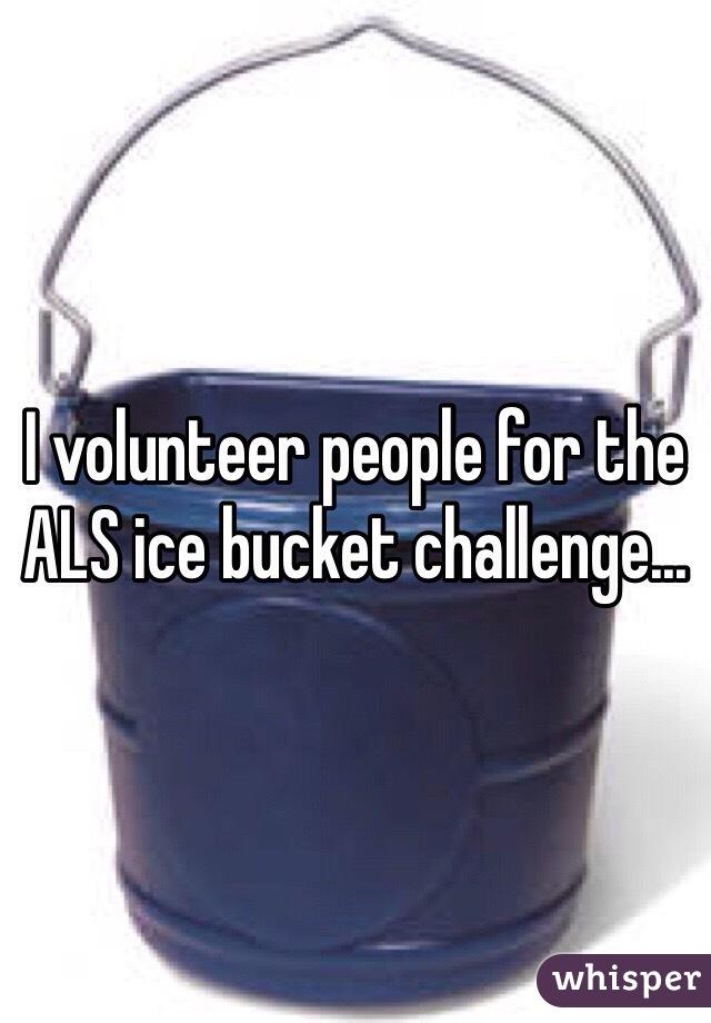 I volunteer people for the ALS ice bucket challenge...