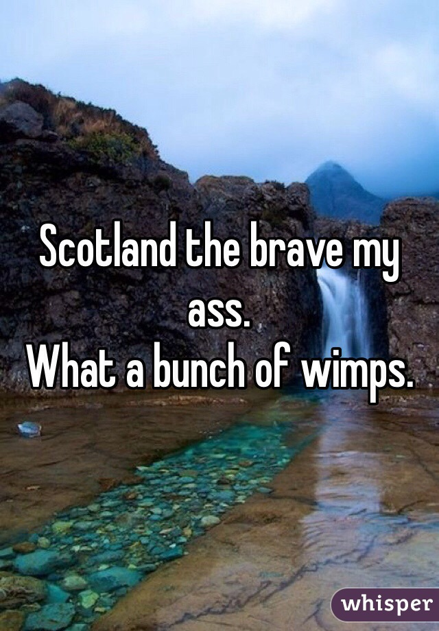Scotland the brave my ass.  What a bunch of wimps.