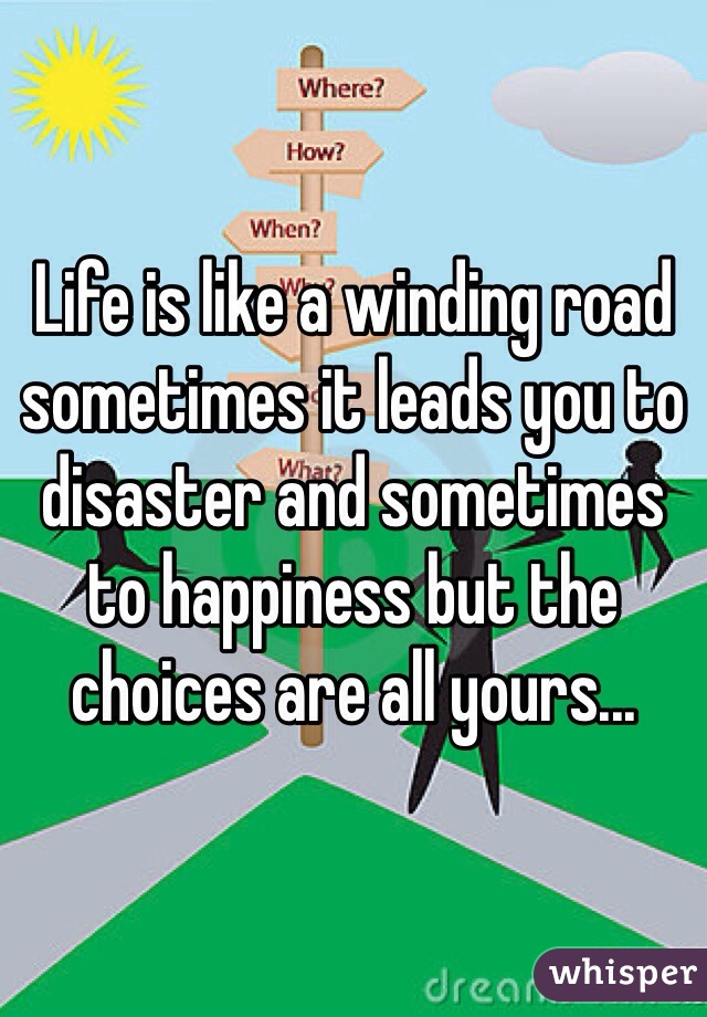 Life is like a winding road sometimes it leads you to disaster and sometimes to happiness but the choices are all yours...
