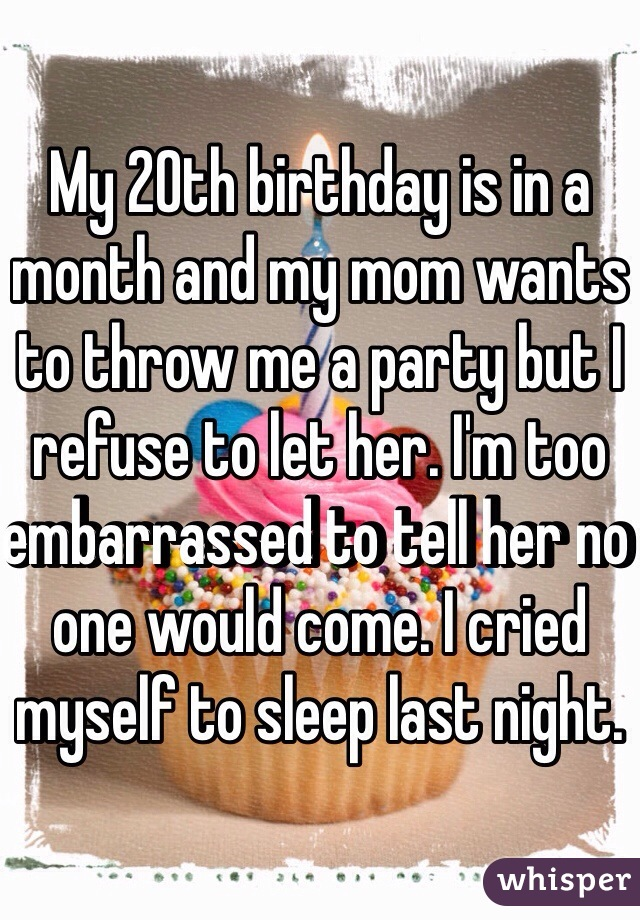 My 20th birthday is in a month and my mom wants to throw me a party but I refuse to let her. I'm too embarrassed to tell her no one would come. I cried myself to sleep last night.