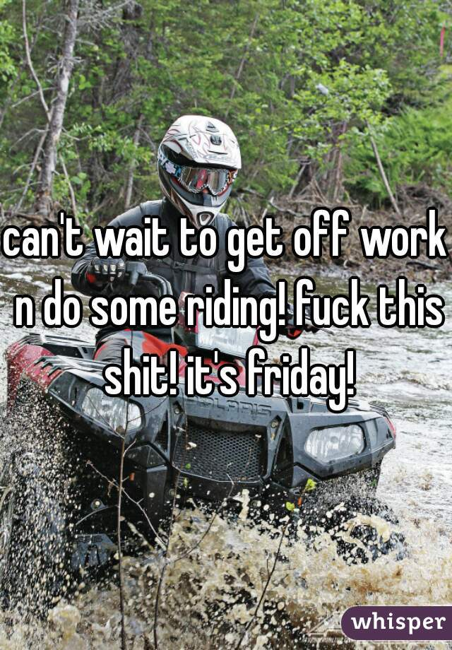 can't wait to get off work n do some riding! fuck this shit! it's friday!