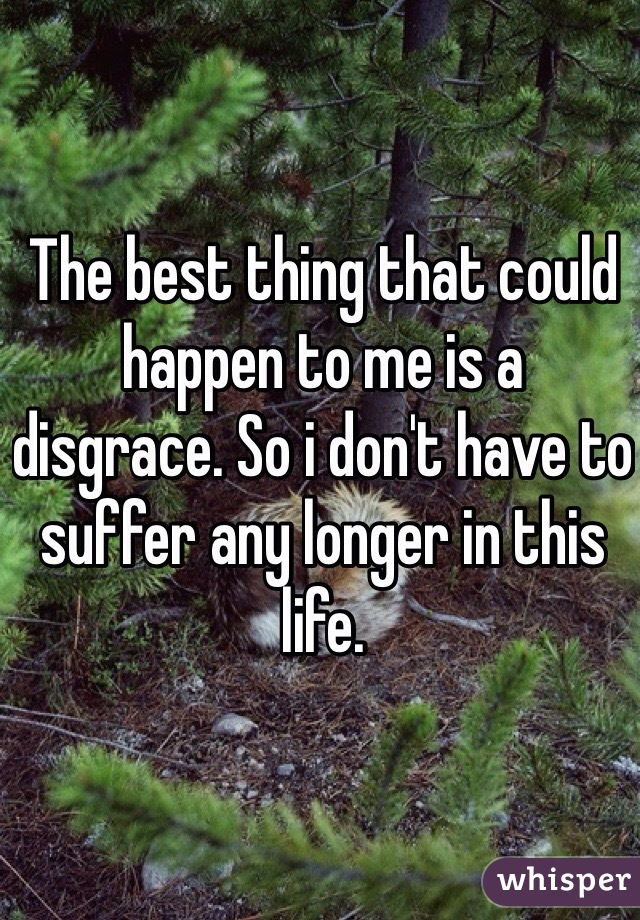 The best thing that could happen to me is a disgrace. So i don't have to suffer any longer in this life.