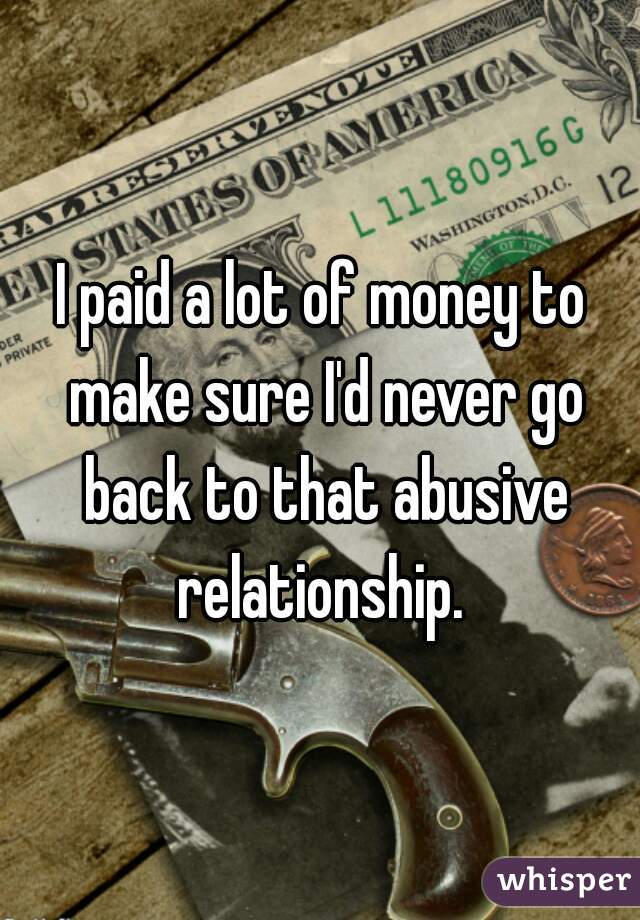 I paid a lot of money to make sure I'd never go back to that abusive relationship.