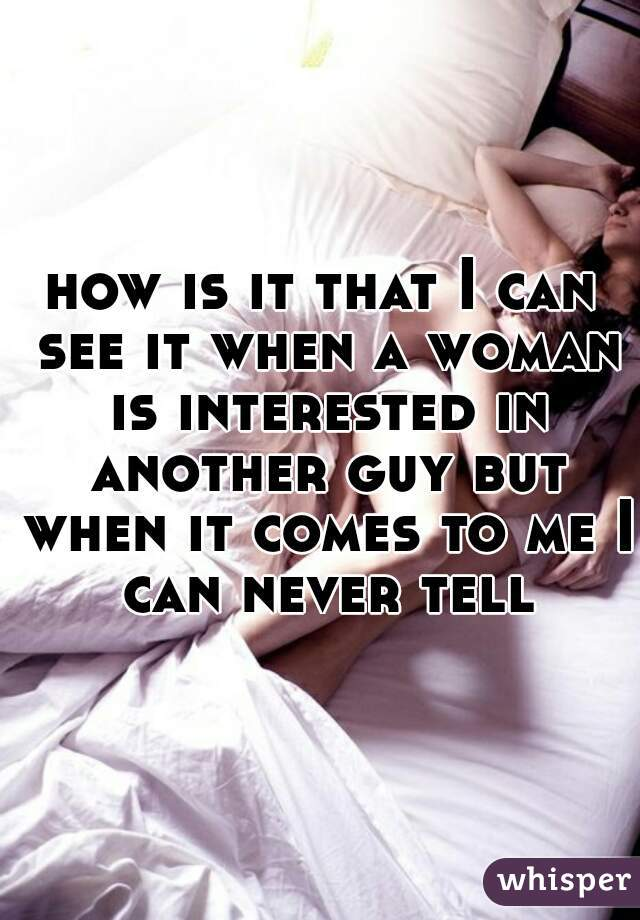how is it that I can see it when a woman is interested in another guy but when it comes to me I can never tell