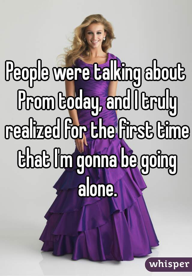 People were talking about Prom today, and I truly realized for the first time that I'm gonna be going alone.