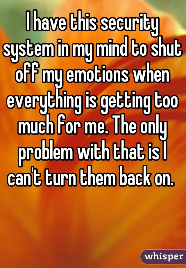 I have this security system in my mind to shut off my emotions when everything is getting too much for me. The only problem with that is I can't turn them back on.