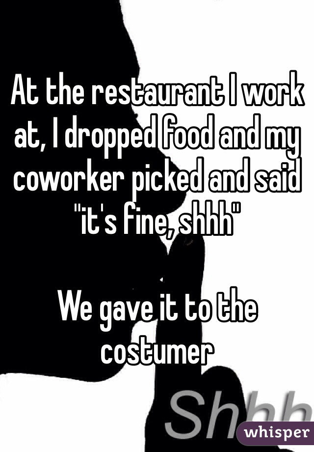 """At the restaurant I work at, I dropped food and my coworker picked and said """"it's fine, shhh""""  We gave it to the costumer"""