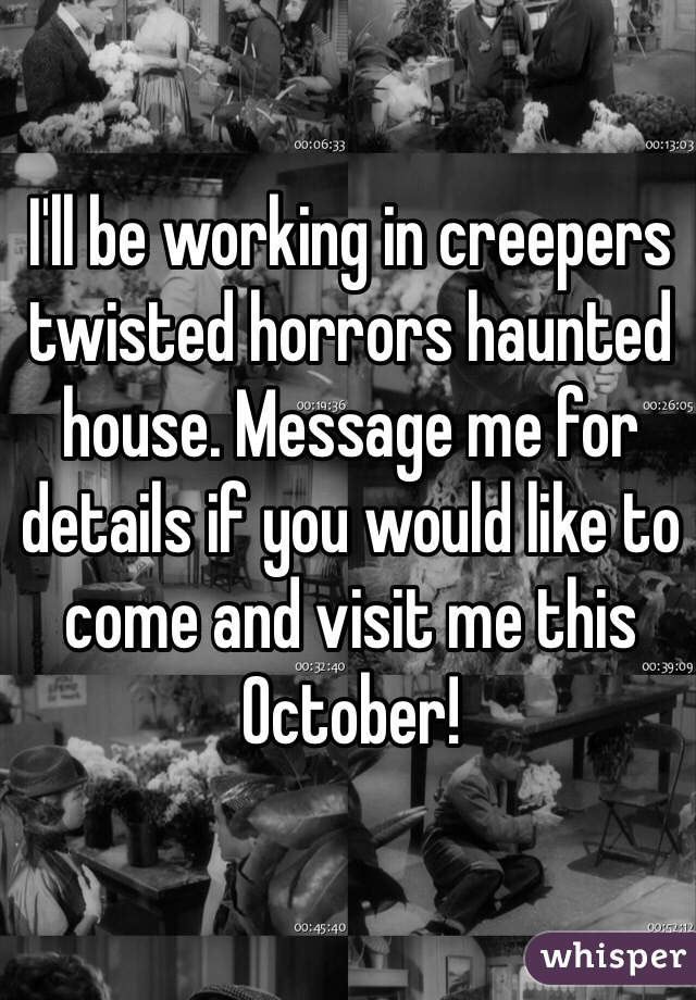 I'll be working in creepers twisted horrors haunted house. Message me for details if you would like to come and visit me this October!