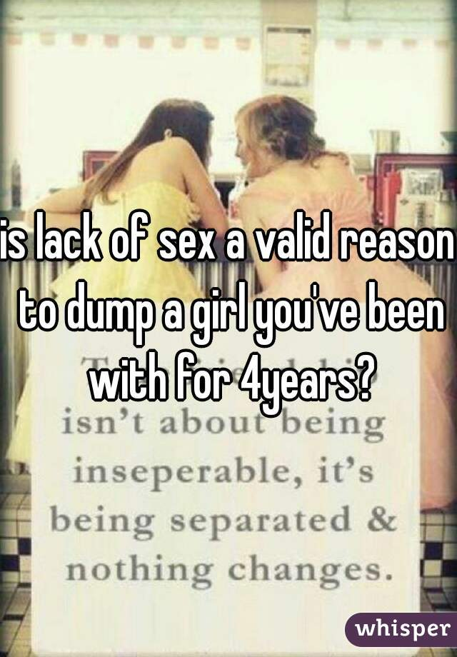 is lack of sex a valid reason to dump a girl you've been with for 4years?