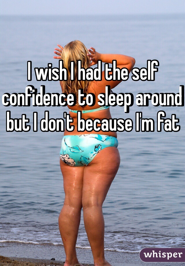 I wish I had the self confidence to sleep around but I don't because I'm fat