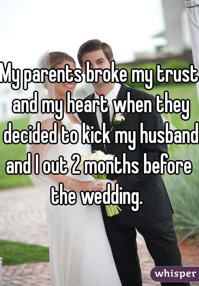 My parents broke my trust and my heart when they decided to kick my husband and I out 2 months before  the wedding.