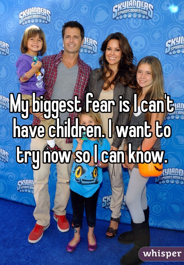 My biggest fear is I can't have children. I want to try now so I can know.