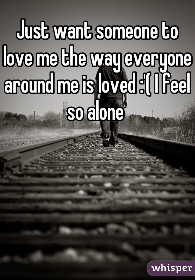 Just want someone to love me the way everyone around me is loved :'( I feel so alone