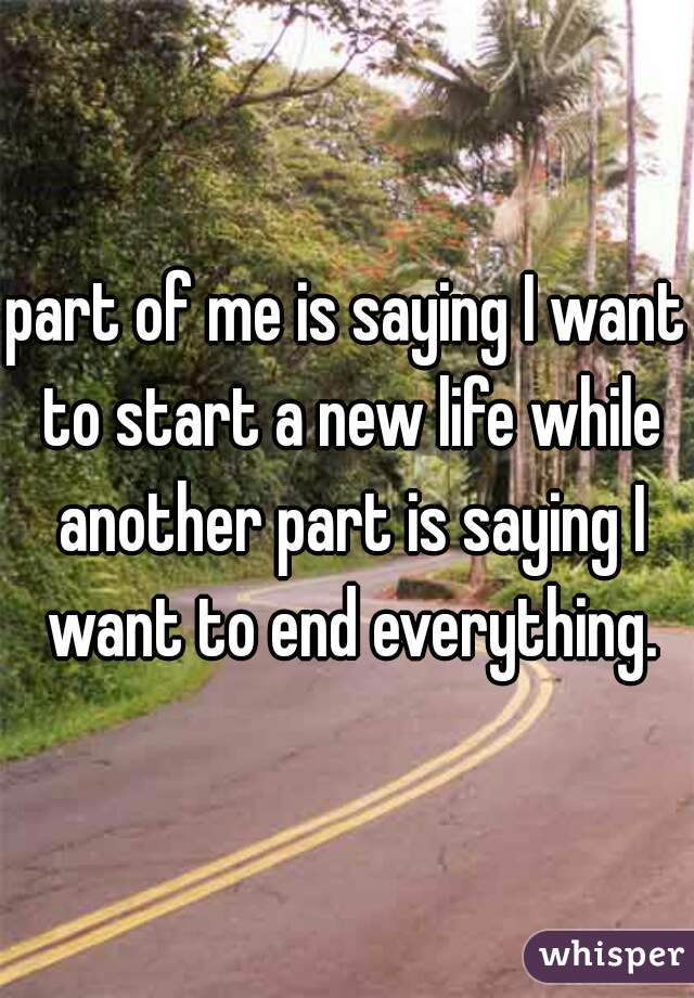 part of me is saying I want to start a new life while another part is saying I want to end everything.