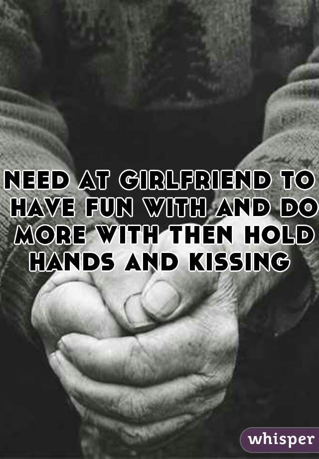need at girlfriend to have fun with and do more with then hold hands and kissing