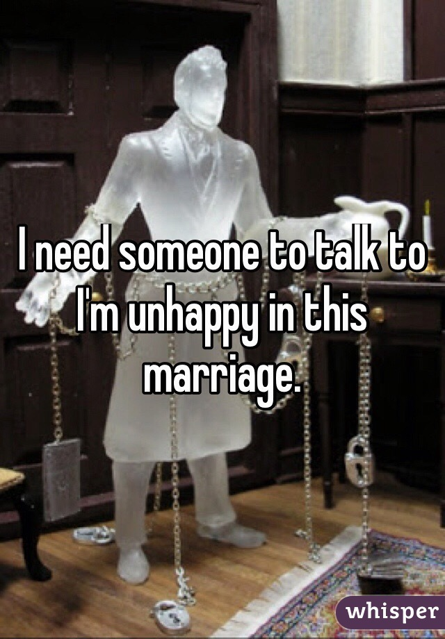 I need someone to talk to I'm unhappy in this marriage.