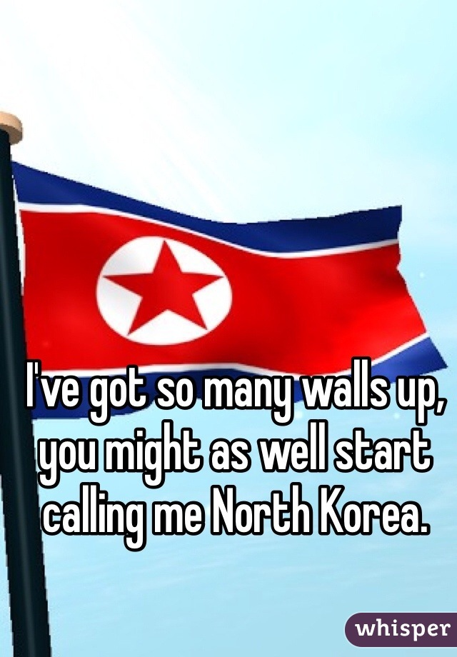 I've got so many walls up, you might as well start calling me North Korea.