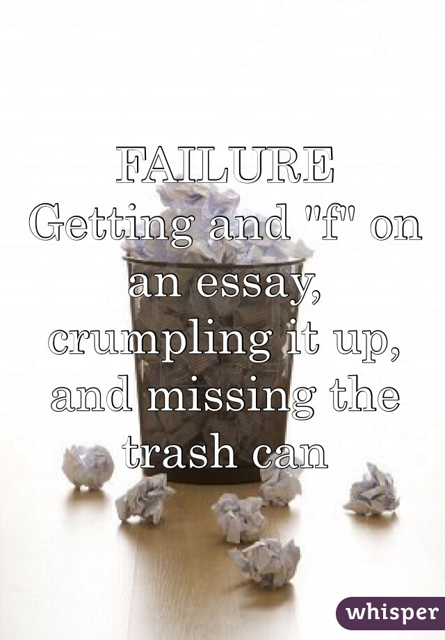 """FAILURE Getting and """"f"""" on an essay, crumpling it up, and missing the trash can"""