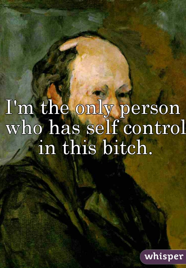 I'm the only person who has self control in this bitch.