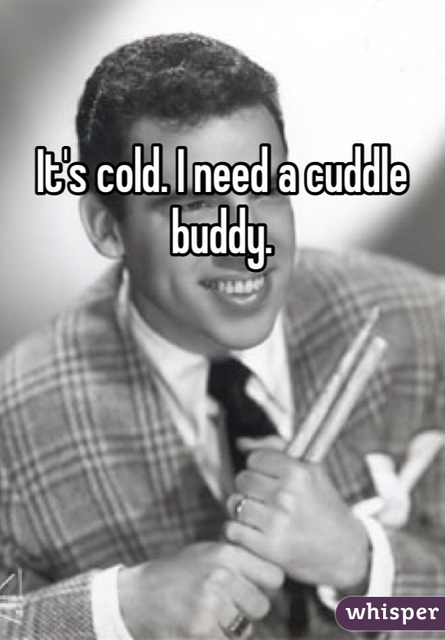 It's cold. I need a cuddle buddy.
