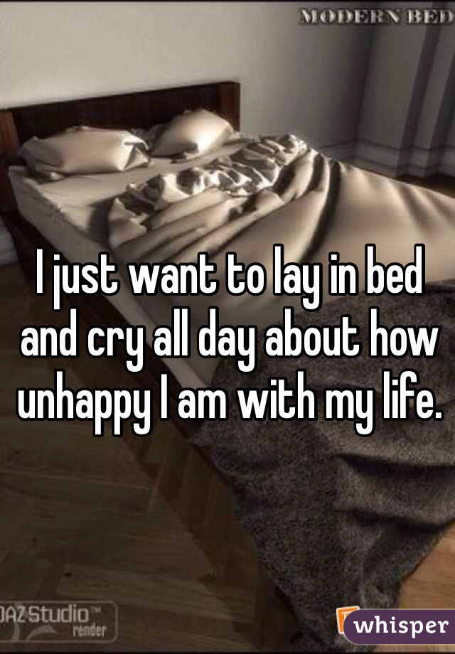 I just want to lay in bed and cry all day about how unhappy I am with my life.