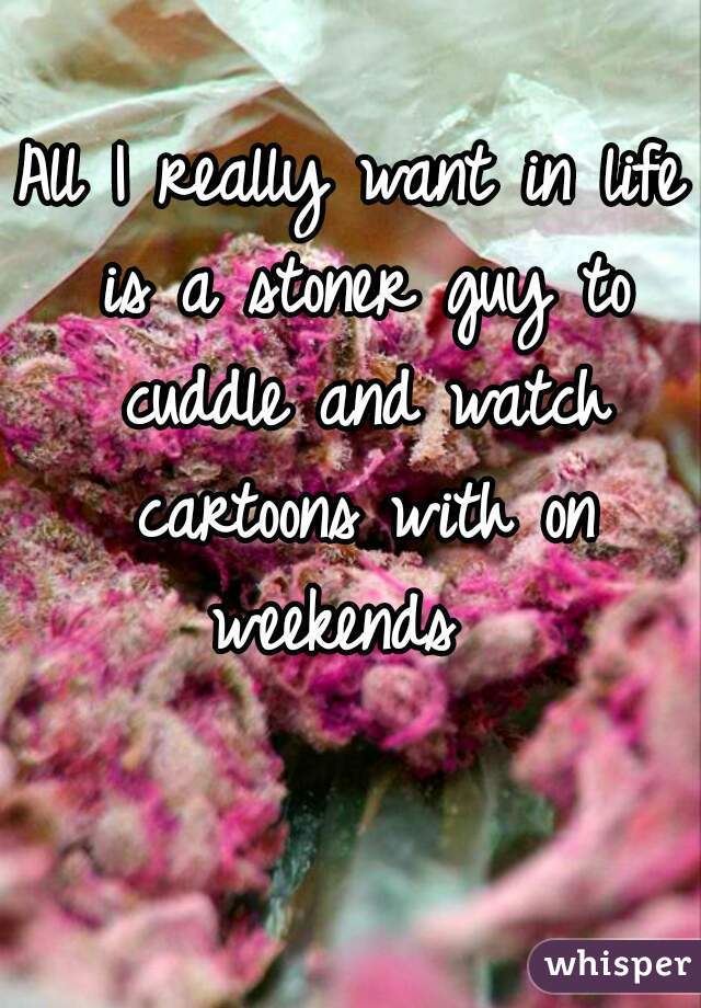 All I really want in life is a stoner guy to cuddle and watch cartoons with on weekends