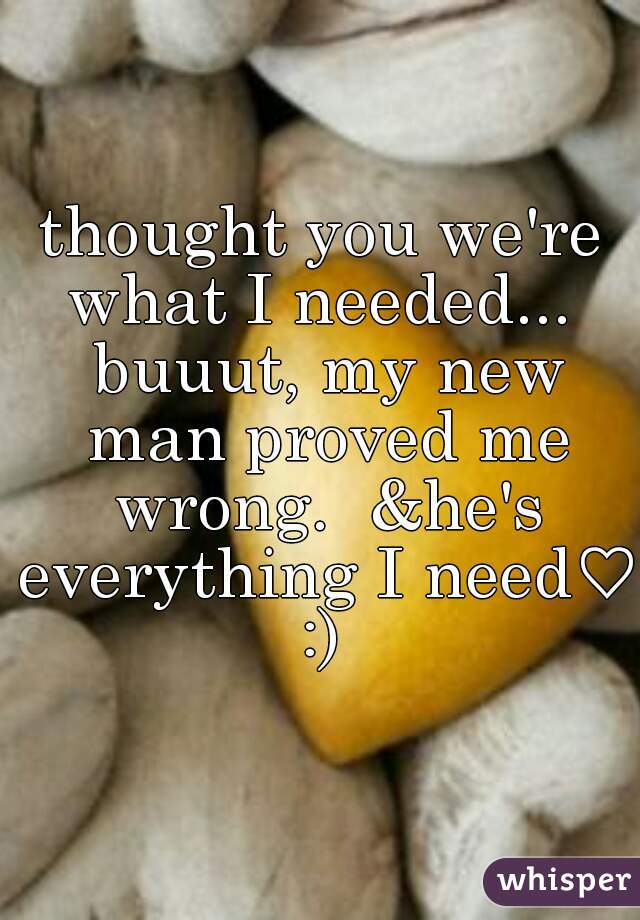 thought you we're what I needed...  buuut, my new man proved me wrong.  &he's everything I need♡ :)
