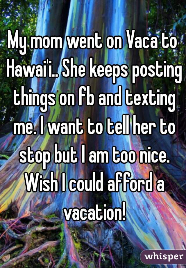 My mom went on Vaca to Hawai'i.. She keeps posting things on fb and texting me. I want to tell her to stop but I am too nice. Wish I could afford a vacation!