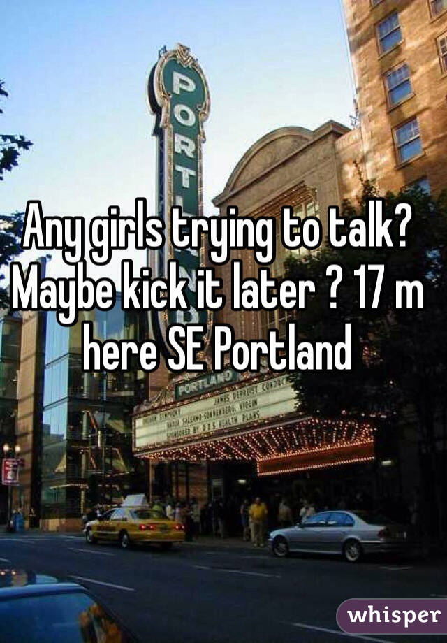 Any girls trying to talk? Maybe kick it later ? 17 m here SE Portland