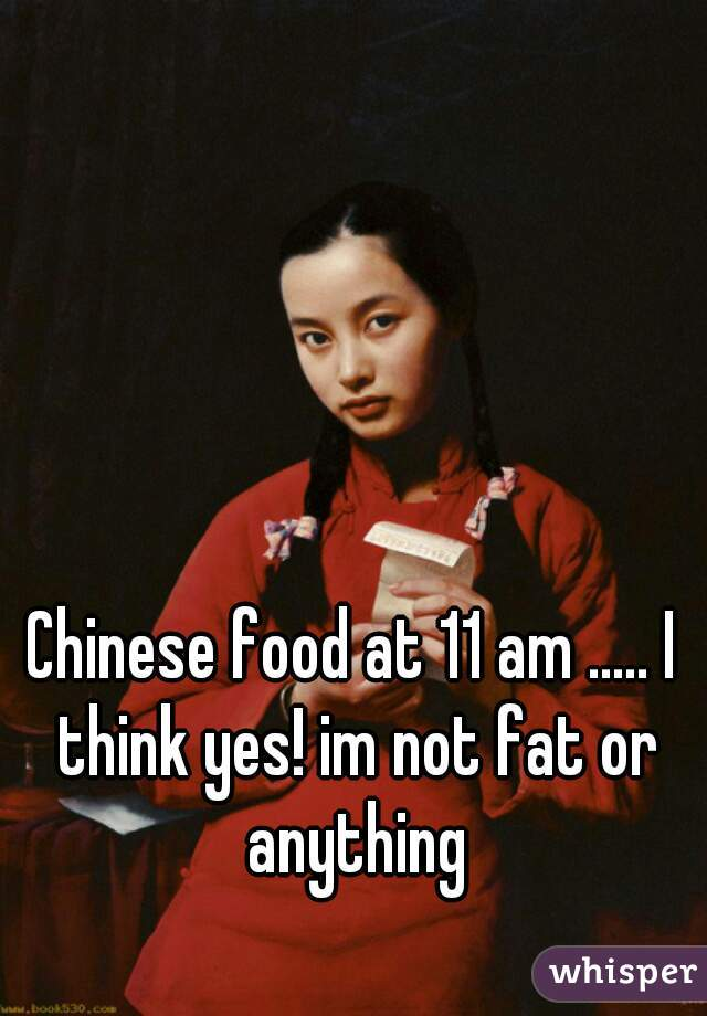 Chinese food at 11 am ..... I think yes! im not fat or anything