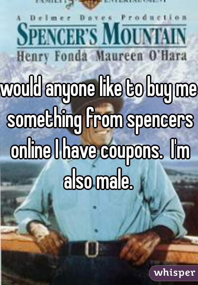 would anyone like to buy me something from spencers online I have coupons.  I'm also male.