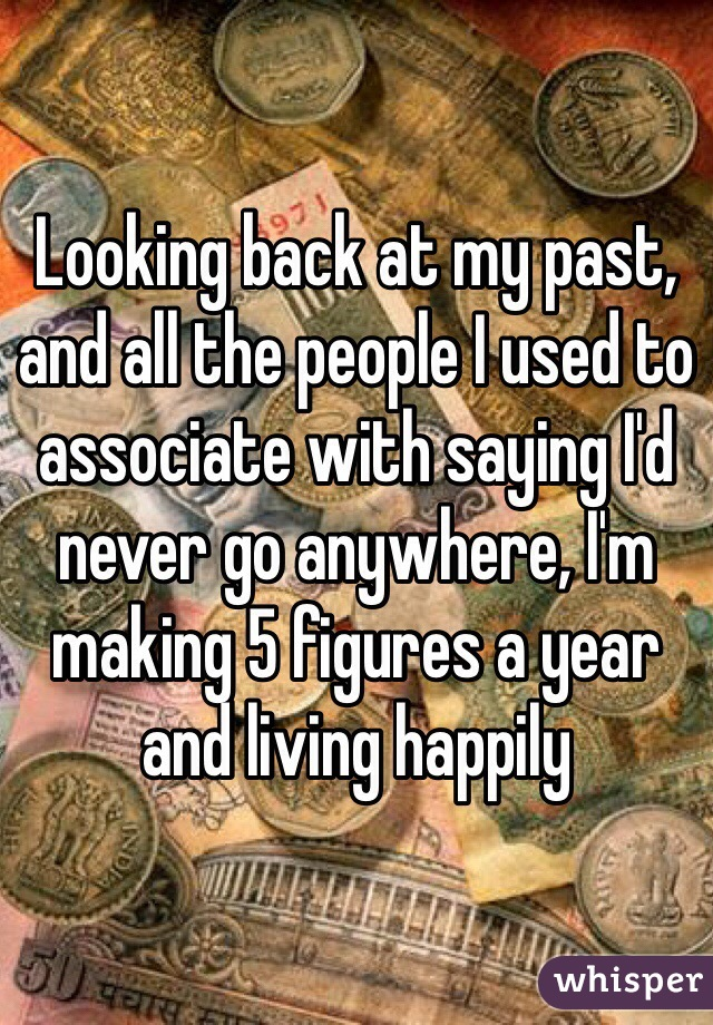 Looking back at my past, and all the people I used to associate with saying I'd never go anywhere, I'm making 5 figures a year and living happily