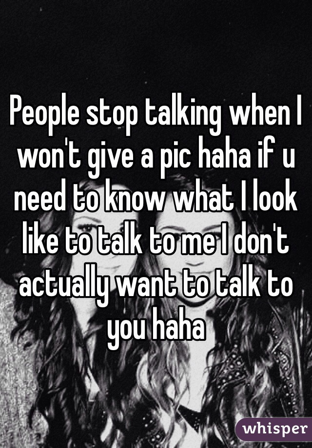 People stop talking when I won't give a pic haha if u need to know what I look like to talk to me I don't actually want to talk to you haha
