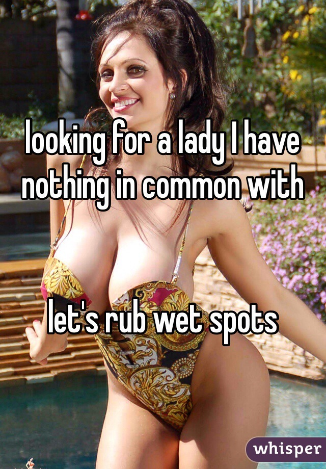 looking for a lady I have nothing in common with   let's rub wet spots