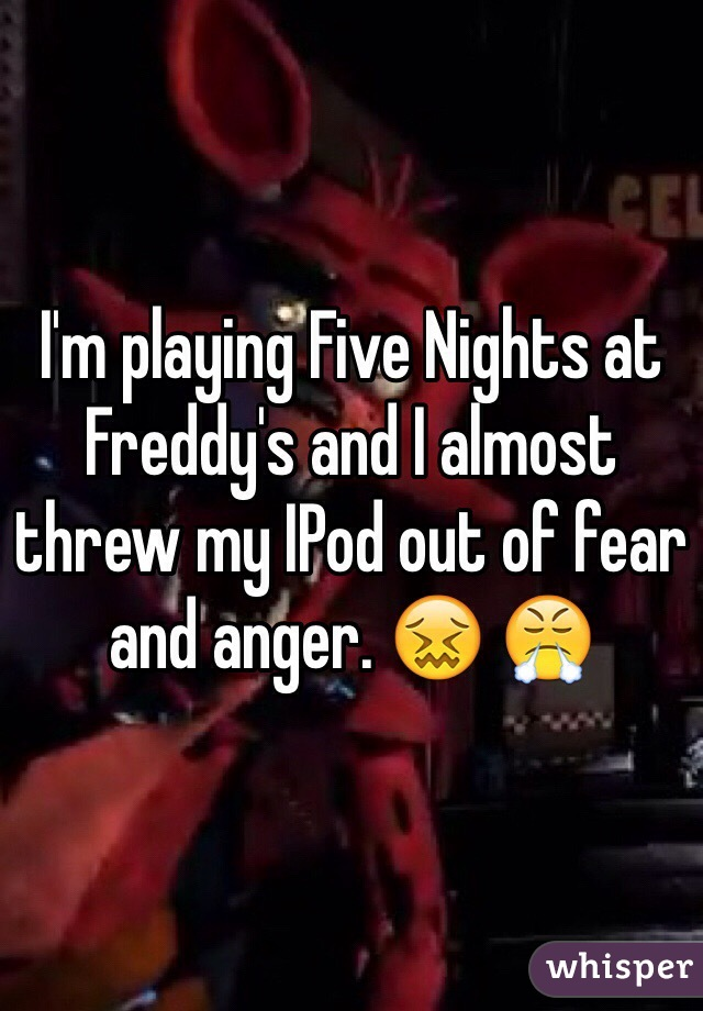 I'm playing Five Nights at Freddy's and I almost threw my IPod out of fear and anger. 😖 😤