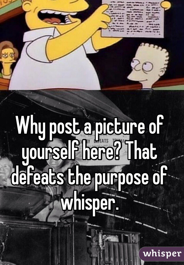 Why post a picture of yourself here? That defeats the purpose of whisper.