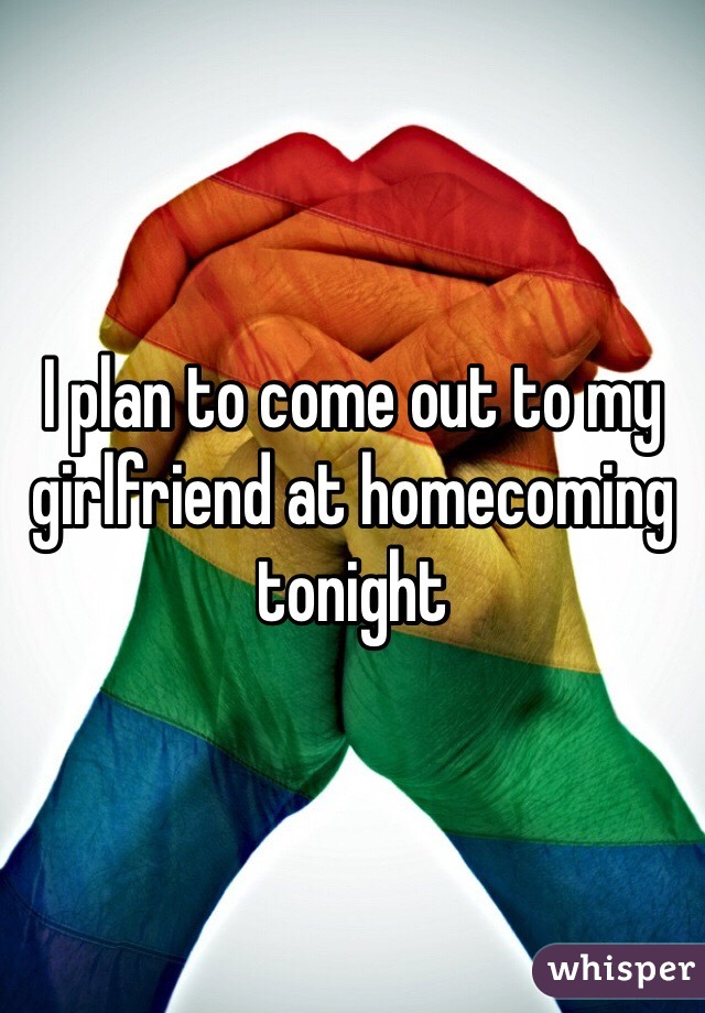 I plan to come out to my girlfriend at homecoming tonight