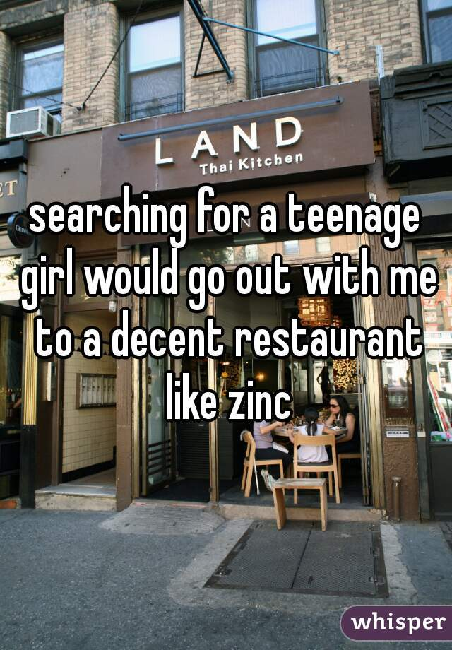 searching for a teenage girl would go out with me to a decent restaurant like zinc