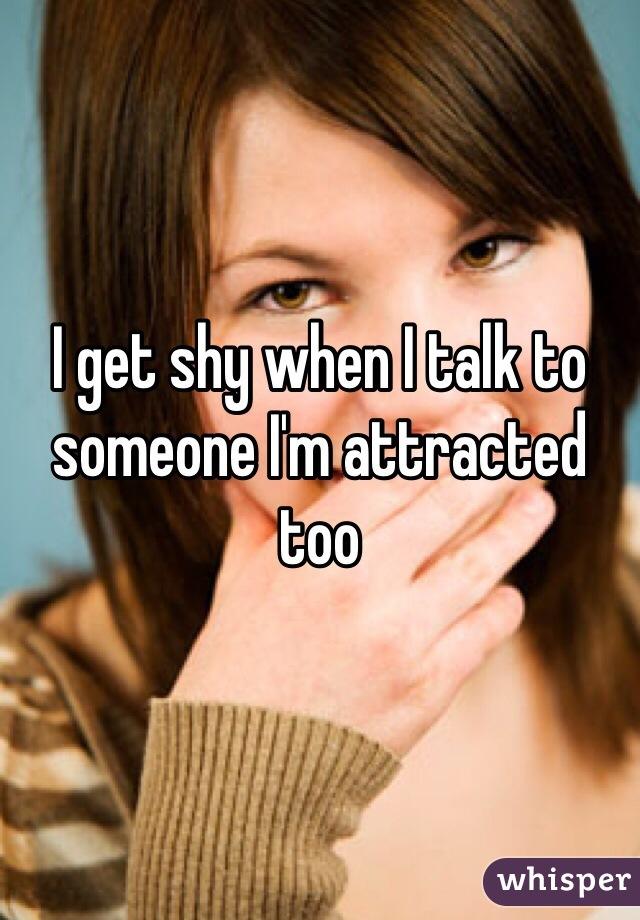 I get shy when I talk to someone I'm attracted too