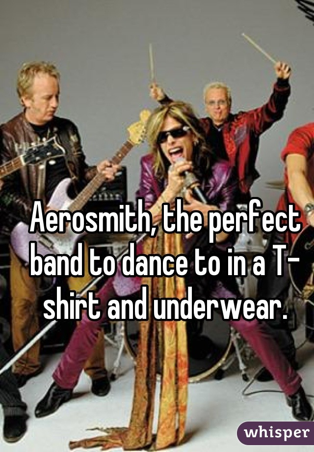 Aerosmith, the perfect band to dance to in a T-shirt and underwear.
