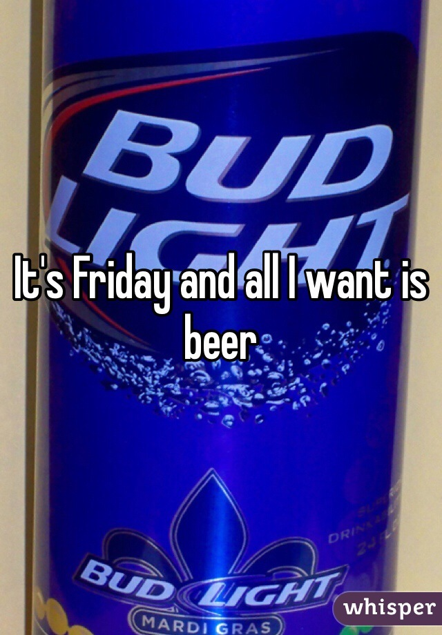 It's Friday and all I want is beer