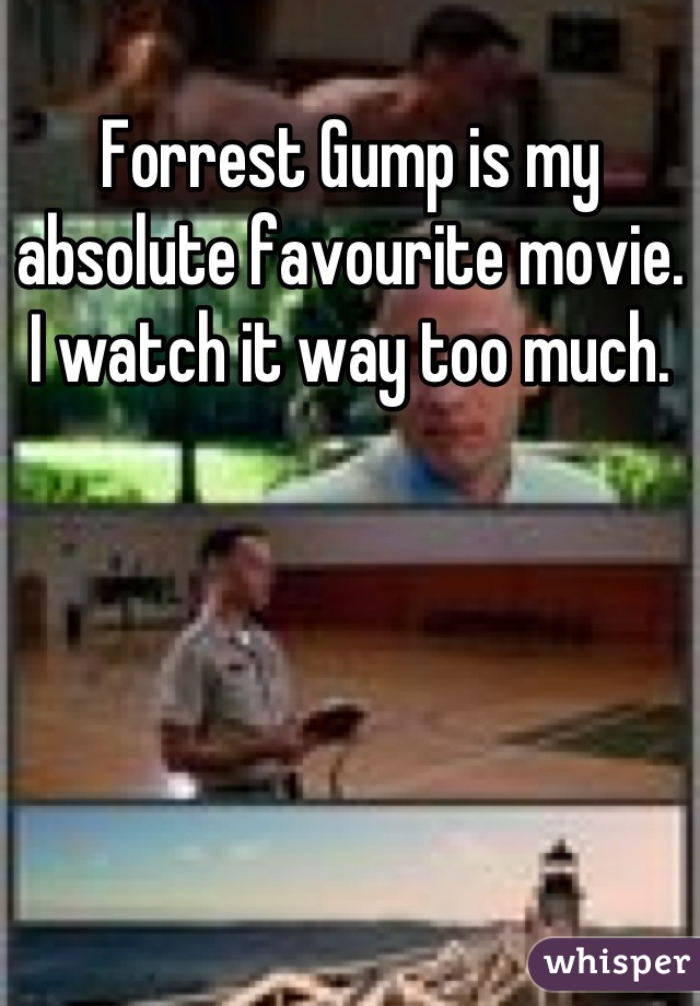 Forrest Gump is my absolute favourite movie. I watch it way too much.
