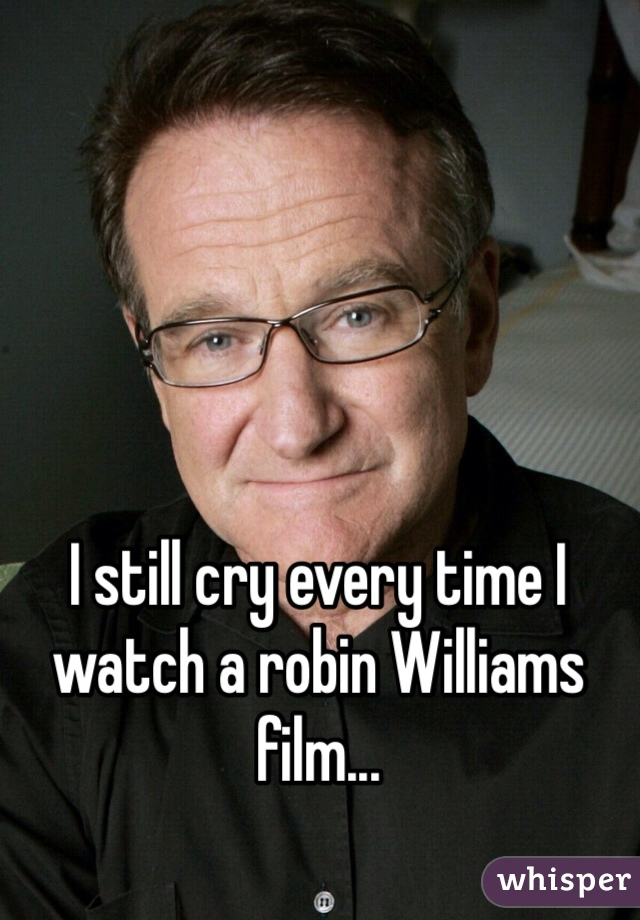 I still cry every time I watch a robin Williams film...