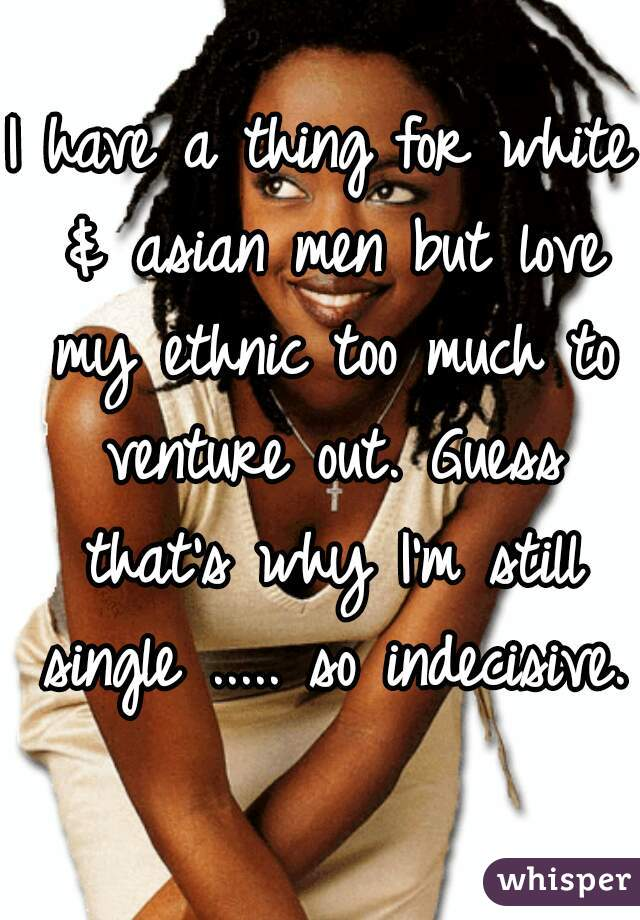 I have a thing for white & asian men but love my ethnic too much to venture out. Guess that's why I'm still single ..... so indecisive.