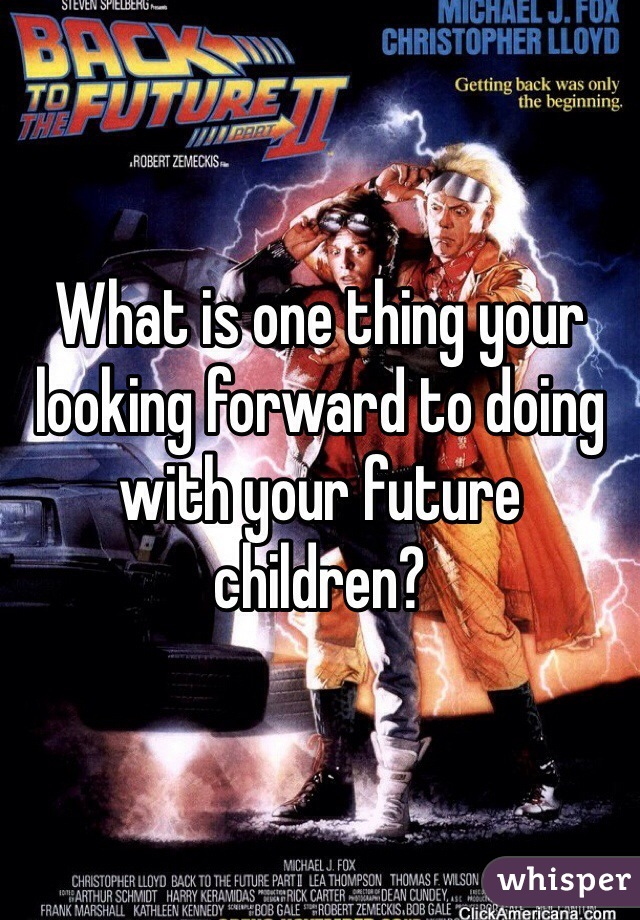 What is one thing your looking forward to doing with your future children?