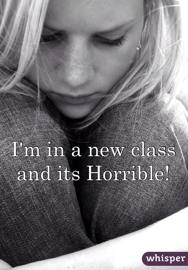 I'm in a new class and its Horrible!