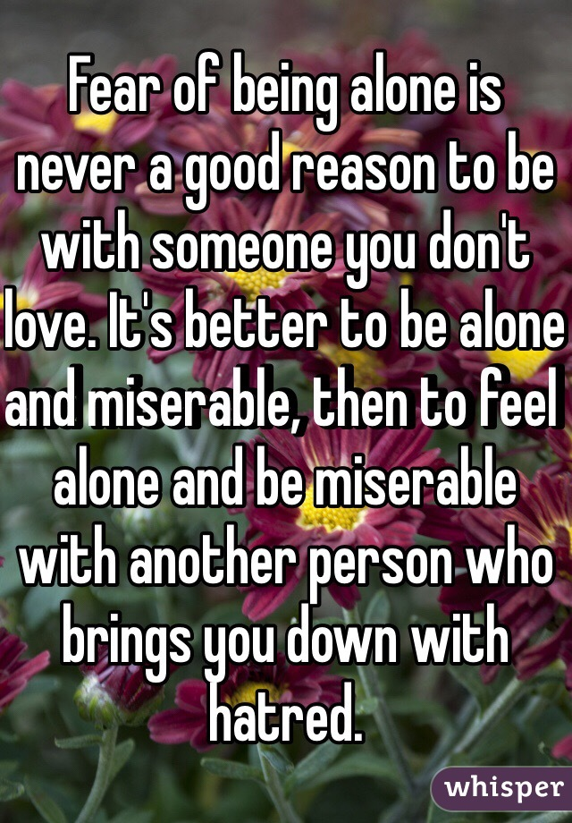 Fear of being alone is never a good reason to be with someone you don't love. It's better to be alone and miserable, then to feel alone and be miserable with another person who brings you down with hatred.