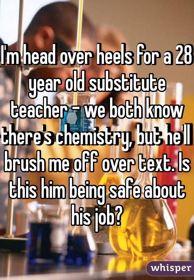I'm head over heels for a 28 year old substitute teacher - we both know there's chemistry, but he'll brush me off over text. Is this him being safe about his job?