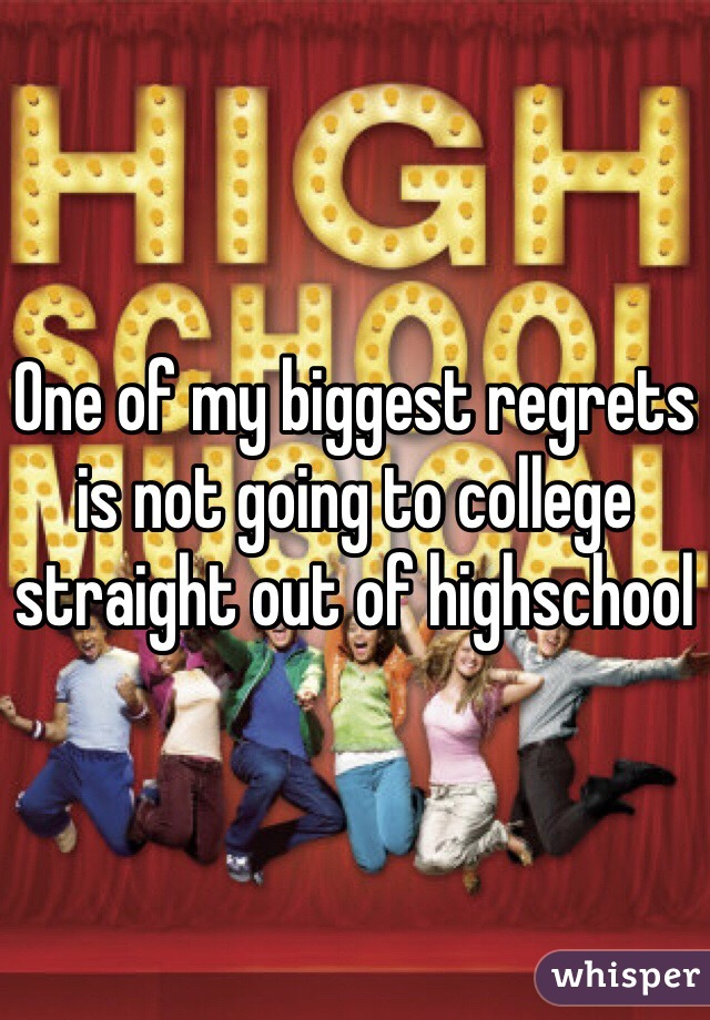 One of my biggest regrets is not going to college straight out of highschool